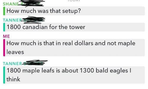 tower: SHANE B  How much was that setup?  TANNER  1800 canadian for the tower  ME  How much is that in real dollars and not maple  leaves  TANNER  1800 maple leafs is about 1300 bald eagles I  think