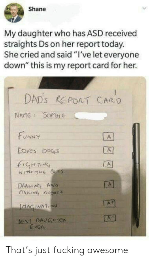 "Dogs, Fucking, and Funny: Shane  My daughter who has ASD received  straights Ds on her report today.  She cried and said ""I've let everyone  down"" this is my report card for her.  DAD's REPOAT CARD  NAMESOPHe  FUNNY  A  Coves DOGS  A  DAAWING AND  IAICIHG nOoT  A  JAAGINAT  eST OAUGH CA  Gven That's just fucking awesome"