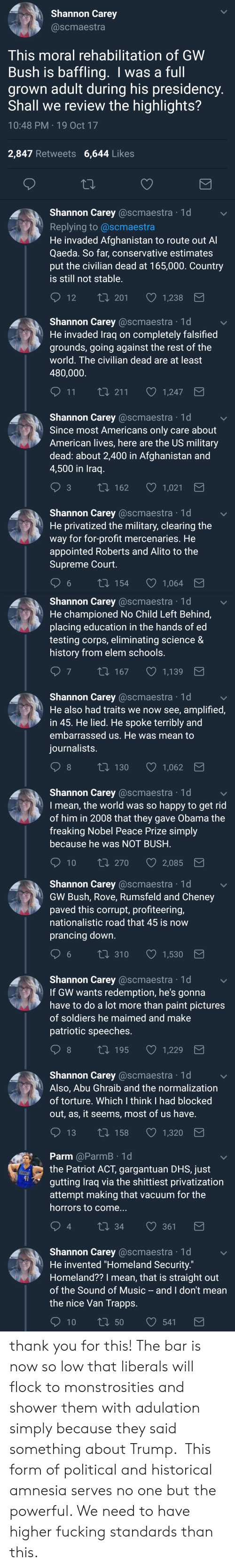 the patriot: Shannon Carey  @scmaestra  This moral rehabilitation of GWW  Bush is baffling. I was a full  grown adult during his presidency  Shall we review the highlights?  10:48 PM 19 Oct 17  2,847 Retweets 6,644 Likes  Shannon Carey @scmaestra 1d  Replying to @scmaestra  He invaded Afghanistan to route out A  Qaeda. So far, conservative estimates  put the civilian dead at 165,000. Country  is still not stable  12 T  t0 201 1,238   Shannon Carey @scmaestra 1d  He invaded Traq on completely falsified  grounds, going against the rest of the  world. The civilian dead are at least  480,000  11  1,247  Shannon Carey @scmaestra 1d  Since most Americans only care about  American lives, here are the US military  dead: about 2,400 in Afghanistan and  4,500 in Iraq  t 162  1,021  Shannon Carey @scmaestra 1d  He privatized the military, clearing the  way for for-profit mercenaries. He  appointed Roberts and Alito to the  Supreme Court  6  154  1,064   Shannon Carey @scmaestra 1d  He championed No Child Left Behind,  placing education in the hands of ed  testing corps, eliminating science &  history from elem schools  7  167  1,139  Shannon Carey @scmaestra 1d  He also had traits we now see, amplified,  in 45. He lied. He spoke terribly and  embarrassed us. He was mean to  iournalists  8  130  1,062  Shannon Carey @scmaestra 1d  I mean, the world was so happy to get rid  of him in 2008 that they gave Obama the  freaking Nobel Peace Prize simply  because he was NOT BUSH  10 ti 270  2,085   Shannon Carey @scmaestra 1d  GW Bush, Rove, Rumsfeld and Cheney  paved this corrupt, profiteering,  nationalistic road that 45 is now  prancing down  6 t0 310 1,530  Shannon Carey @scmaestra 1d  If GW wants redemption, he's gonna  have to do a lot more than paint pictures  of soldiers he maimed and make  patriotic speeches  8  t 195  1,229  Shannon Carey @scmaestra 1d  Also, Abu Ghraib and the normalization  of torture. Which I think I had blocked  out, as, it seems, most of us have  13 t0 1