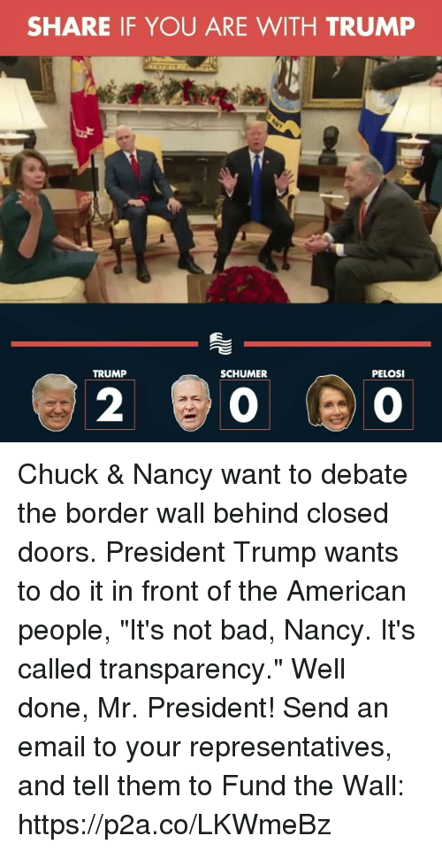 """Bad, American, and Email: SHARE IF YOU ARE WITH TRUMP  TRUMP  SCHUMER  PELOSI  2 Chuck & Nancy want to debate the border wall behind closed doors. President Trump wants to do it in front of the American people, """"It's not bad, Nancy. It's called transparency."""" Well done, Mr. President!  Send an email to your representatives, and tell them to Fund the Wall: https://p2a.co/LKWmeBz"""