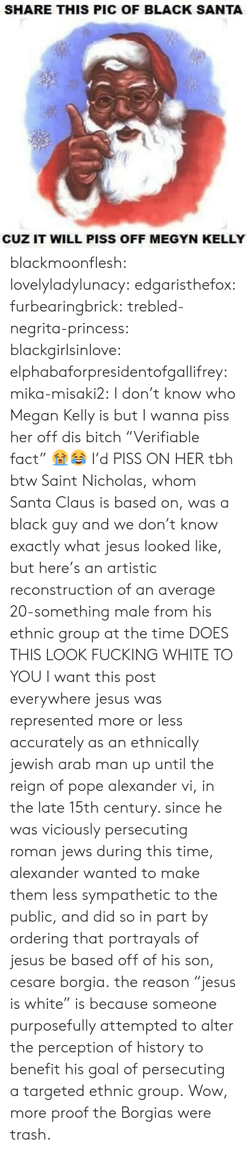 """Bitch, Fucking, and Jesus: SHARE THIS PIC OF BLACK SANTA  CUZ IT WILL PISS OFF MEGYN KELLY blackmoonflesh: lovelyladylunacy:  edgaristhefox:  furbearingbrick:  trebled-negrita-princess:  blackgirlsinlove:  elphabaforpresidentofgallifrey:  mika-misaki2:  I don't know who Megan Kelly is but I wanna piss her off  dis bitch   """"Verifiable fact"""" 😭😂  I'd PISS ON HER tbh  btw Saint Nicholas, whom Santa Clausis based on, was a black guy and we don't know exactly what jesus looked like, but here's an artistic reconstruction of an average 20-something male from his ethnic group at the time DOES THIS LOOK FUCKING WHITE TO YOU  I want this post everywhere  jesuswas represented more or less accurately as an ethnically jewish arab man up until the reign of pope alexander vi, in the late 15th century. since he was viciously persecuting roman jews during this time, alexander wanted to make them less sympathetic to the public, and did so in part by ordering that portrayals of jesus be based offof his son, cesareborgia. the reason""""jesus is white"""" is because someone purposefully attempted to alter the perception of history to benefit his goal of persecuting a targeted ethnic group.  Wow, more proof the Borgias were trash."""