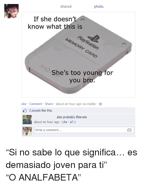 """Young For You: shared  photo  If she doesn't  know what this is  She's too young for  you bro   Like Comment Share about an hour ago via mobile  2 people like this.  also probabl iliterate  about an hour ago Like 31  wite  Write a comment. <p>""""Si no sabe lo que significa&hellip; es demasiado joven para ti""""</p><p style="""""""">""""O ANALFABETA""""<br/></p>"""
