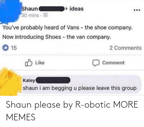 ideas: Shaun  30 mins  ideas  You've probably heard of Vans - the shoe company.  Now introducing Shoes the van company.  2 Comments  15  O Like  Comment  Kaley  shaun i am begging u please leave this group Shaun please by R-obotic MORE MEMES