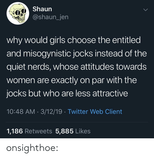 Gif, Girls, and Target: Shaun  @shaun_jen  why would girls choose the entitled  and misogynistic jocks instead of the  quiet nerds, whose attitudes towards  women are exactly on par with the  jocks but who are less attractive  10:48 AM 3/12/19 Twitter Web Client  1,186 Retweets 5,885 Likes onsighthoe: