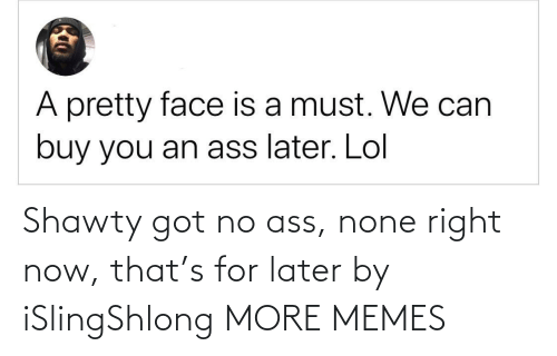 none: Shawty got no ass, none right now, that's for later by iSlingShlong MORE MEMES
