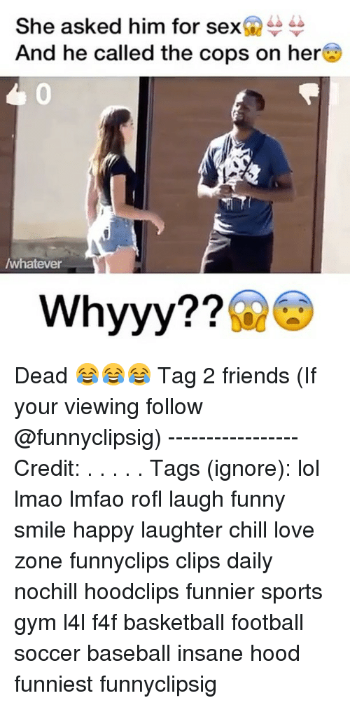 Baseball, Basketball, and Chill: She asked him for sex  And he called the cops on here  /whatever  Whyyy Dead 😂😂😂 Tag 2 friends (If your viewing follow @funnyclipsig) ----------------- Credit: . . . . . Tags (ignore): lol lmao lmfao rofl laugh funny smile happy laughter chill love zone funnyclips clips daily nochill hoodclips funnier sports gym l4l f4f basketball football soccer baseball insane hood funniest funnyclipsig
