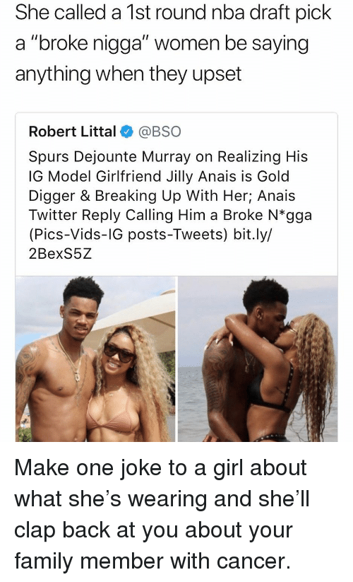 """Family, Gold Digger, and Nba: She called a 1st round nba draft pick  a """"broke nigga"""" women be saying  anything when they upset  Robert Littal@BSO  Spurs Dejounte Murray on Realizing His  IG Model Girlfriend Jilly Anais is Gold  Digger & Breaking Up With Her; Anais  Twitter Reply Calling Him a Broke N*gga  (Pics-Vids-IG posts-Tweets) bit.ly/  2BexS5Z Make one joke to a girl about what she's wearing and she'll clap back at you about your family member with cancer."""