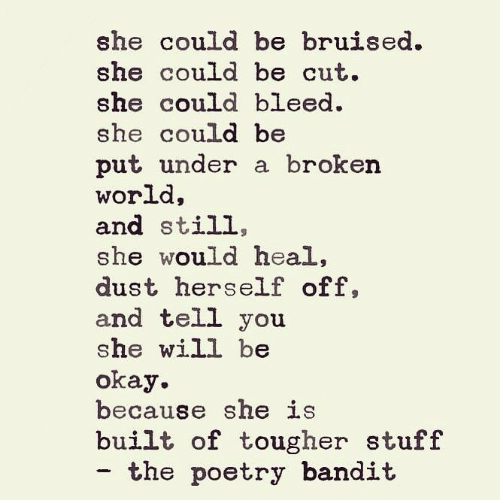 Memes, Okay, and Stuff: she could be bruised  she could be cut.  she could bleed.  she could be  put under a broken  world  and still,  she would heal,  dust herself off,  and tell you  she will be  okay  because she is  built of tougher stuff  - the poetry bandit