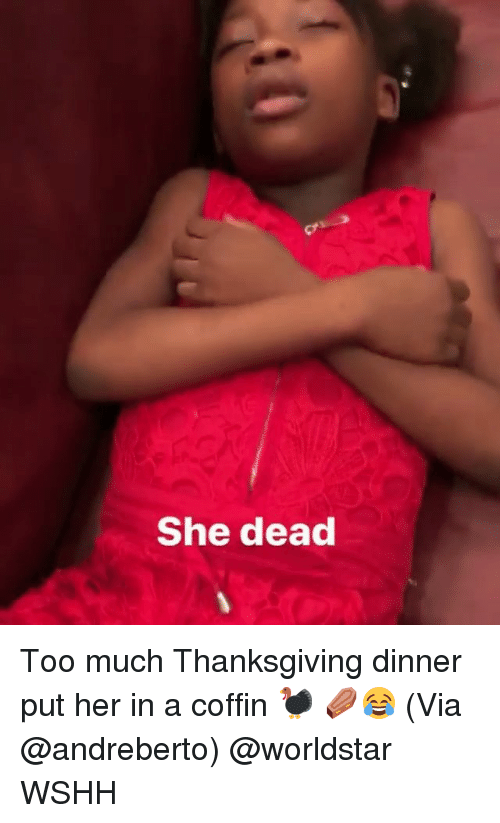 Memes, Thanksgiving, and Too Much: She dead Too much Thanksgiving dinner put her in a coffin 🦃 ⚰😂 (Via @andreberto) @worldstar WSHH
