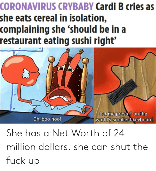 Net Worth: She has a Net Worth of 24 million dollars, she can shut the fuck up