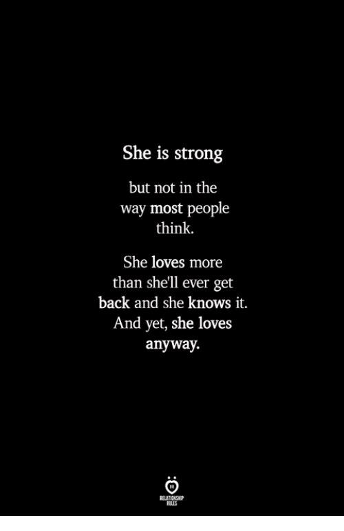 She Knows, Strong, and Back: She is strong  but not in the  way most people  think.  She loves more  than she'll ever get  back and she knows it.  And yet, she loves  anyway.  ILES