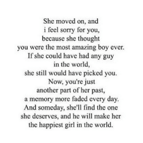 Sorry, Faded, and Girl: She moved on, and  i feel sorry for you,  because she thought  you were the most amazing boy ever.  If she could have had any guy  in the world,  she still would have picked you  Now, you're just  another part of her past,  a memory more faded every day.  And someday, she'll find the one  she deserves, and he will make her  the happiest girl in the world.