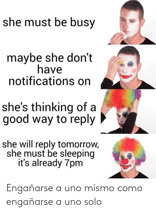 Como: she must be busy  maybe she don't  have  notifications on  she's thinking of a  good way to reply  she will reply tomorrow,  she must be sleeping  it's already 7pm Engañarse a uno mismo como engañarse a uno solo