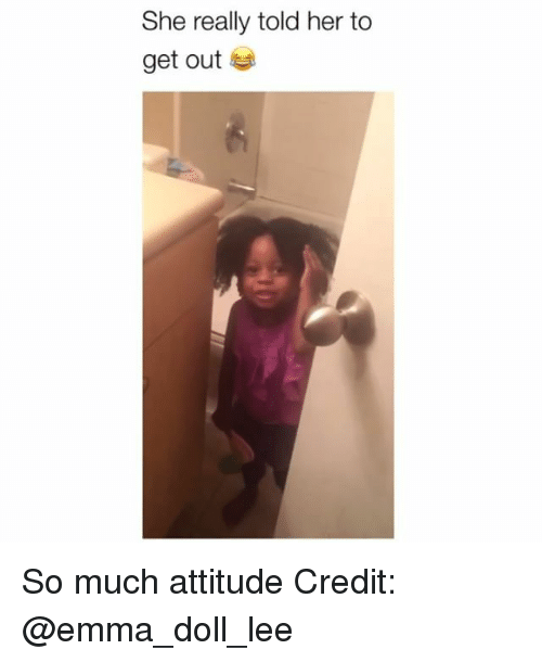 Memes, Attitude, and 🤖: She really told her to  get out So much attitude Credit: @emma_doll_lee