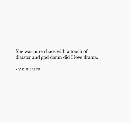 drama: She was pure chaos with a touch of  disaster and god damn did I love drama  - ventum