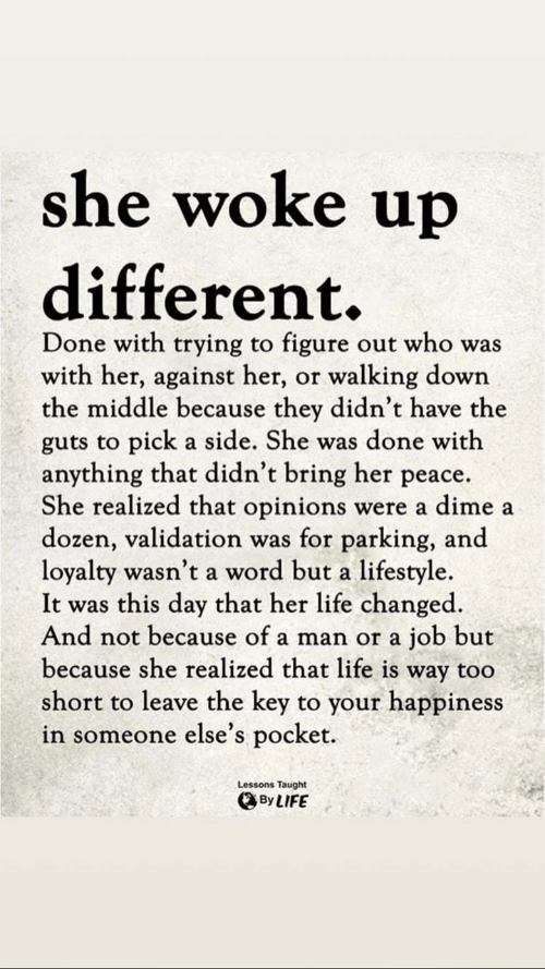 Life, Lifestyle, and The Middle: she woke up  different.  Done with trying to figure out who was  with her, against her, or walking down  the middle because they didn't have the  guts to pick a side. She was done with  anything that didn't bring her peace.  She realized that opinions were a dime a  dozen, validation was for parking, and  loyalty wasn't a word but a lifestyle  It was this day that her life changed  And not because of a man or a job but  because she realized that life is way too  short to leave the key to your happiness  in someone else's pocket.  Lessons Taught  、By LIFE