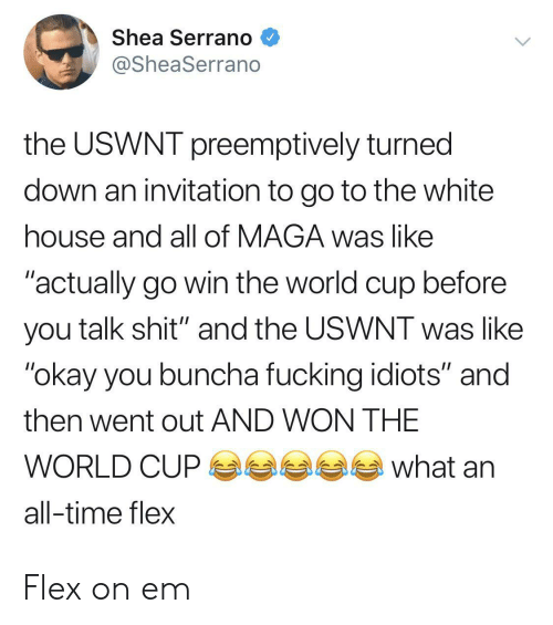 "White House: Shea Serrano  @SheaSerrano  the USWNT preemptively turned  down an invitation to go to the white  house and all of MAGA was like  ""actually go win the world cup before  you talk shit"" and the USWNT was like  ""okay you buncha fucking idiots"" and  then went out AND WON THE  what  WORLD CUP  all-time flex Flex on em"