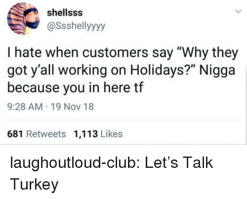 "Club, Tumblr, and Blog: shellsss  @Ssshellyyyy  I hate when customers say ""Why they  got y'all working on Holidays?"" Nigga  because you in here tf  9:28 AM 19 Nov 18  681 Retweets 1,113 Likes laughoutloud-club:  Let's Talk Turkey"