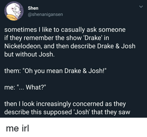 """Drake, Drake & Josh, and Nickelodeon: Shen  @shenanigansen  sometimes I like to casually ask someone  if they remember the show 'Drake' in  Nickelodeon, and then describe Drake & Josłh  but without Josh  1l  them. """"Oh you mean Drake & Josh!""""  me: """"... What?""""  then I look increasingly concerned as they  describe this supposed 'Josh' that they saw me irl"""