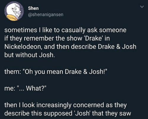 """Drake, Drake & Josh, and Nickelodeon: Shen  @shenanigansen  sometimes I like to casually ask someone  if they remember the show Drake in  Nickelodeon, and then describe Drake & Josh  but without Josh  them: """"Oh you mean Drake & Josh!""""  me: """"... What?""""  then I look increasingly concerned as they  describe this supposed Josh' that they saw"""
