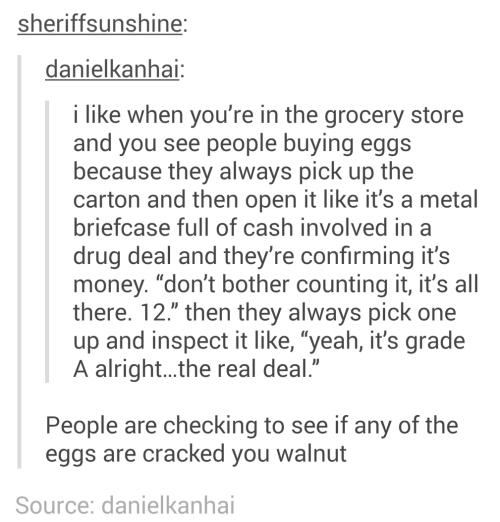 "Any Of: sheriffsunshine:  danielkanhai:  i like when you're in the grocery store  and you see people buying eggs  because they always pick up the  carton and then open it like it's a metal  briefcase full of cash involved in a  drug deal and they're confirming it's  money. ""don't bother counting it, it's all  there. 12."" then they always pick one  up and inspect it like, ""yeah, it's grade  A alright..the real deal.""  People are checking to see if any of the  eggs are cracked you walnut  Source: danielkanhai"