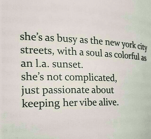 New York City: she's as busy as the new york city  streets, with a soul as colorful as  an l.a. sunset.  she's not complicated,  just passionate about  keeping her vibe alive.