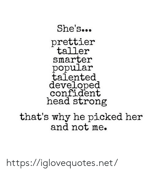 Head, Strong, and Her: She's...  prettier  taller  smarter  popular  talented  developed  confident  head strong  that's why he picked her  and not me. https://iglovequotes.net/