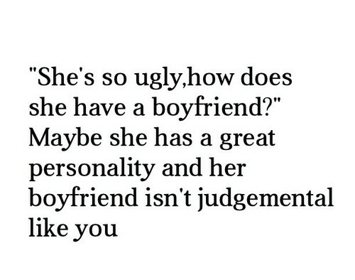 """Ugly, Boyfriend, and How: """"She's so ugly,how does  she have a boyfriend?""""  Maybe she has a great  personality and her  boyfriend isn't judgemental  like you  90"""