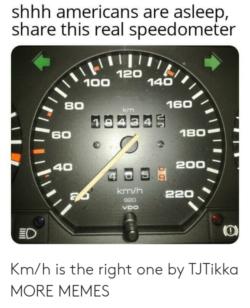 Dank, Memes, and Target: shhh americans are asleep,  share this real speedometer  120  140  100  160  80  km  180  60  200  40  $4  km/h  220  920  VDO  ED Km/h is the right one by TJTikka MORE MEMES