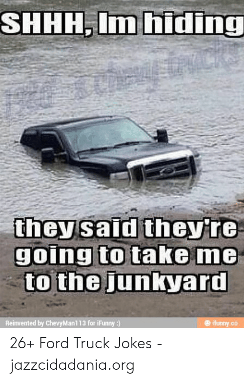 Ford Memes Funny: SHHH.Im hiding  they said theyre  to the junkyard  ifimny.co  Reinvented by ChevyMan113 for iFunny :)  .Co 26+ Ford Truck Jokes - jazzcidadania.org