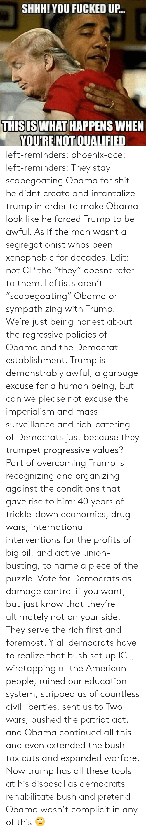 "Organizing: SHHH! YOU FUCKED UP..  THISIS WHAT HAPPENS WHEN  YOU'RE NOT  OUALIFIED left-reminders:  phoenix-ace:  left-reminders: They stay scapegoating Obama for shit he didnt create and infantalize trump in order to make Obama look like he forced Trump to be awful.  As if the man wasnt a segregationist whos been xenophobic for decades.  Edit: not OP the ""they"" doesnt refer to them.    Leftists aren't ""scapegoating"" Obama or sympathizing with Trump. We're just being honest about the regressive policies of Obama and the Democrat establishment. Trump is demonstrably awful, a garbage excuse for a human being, but can we please not excuse the imperialism and mass surveillance and rich-catering of Democrats just because they trumpet progressive values? Part of overcoming Trump is recognizing and organizing against the conditions that gave rise to him: 40 years of trickle-down economics, drug wars, international interventions for the profits of big oil, and active union-busting, to name a piece of the puzzle. Vote for Democrats as damage control if you want, but just know that they're ultimately not on your side. They serve the rich first and foremost.   Y'all democrats have to realize that bush set up ICE, wiretapping of the American people, ruined our education system, stripped us of countless civil liberties, sent us to Two wars, pushed the patriot act. and Obama continued all this and even extended the bush tax cuts and expanded warfare. Now trump has all these tools at his disposal as democrats rehabilitate bush and pretend Obama wasn't complicit in any of this 🙄"