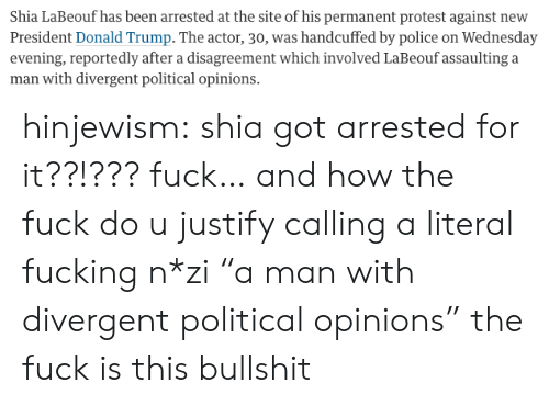 """President Donald: Shia LaBeouf has been arrested at the site of his permanent protest against new  President Donald Trump. The actor, 30, was handcuffed by police on Wednesday  evening, reportedly after a disagreement which involved LaBeouf assaulting a  man with divergent political opinions. hinjewism:  shia got arrested for it??!??? fuck… and how the fuck do u justify calling a literal fucking n*zi""""a man with divergent political opinions"""" the fuck is this bullshit"""