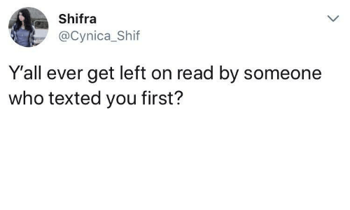 Who, First, and You: Shifra  @Cynica_Shif  Y'all ever get left on read by someonee  who texted you first?