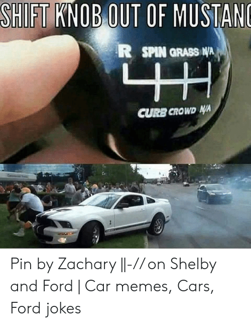 Ford Jokes: SHIFT KNOB OUT OF MUSTANO  R SPIN GRASS NA  YW  CURB CROWD NA Pin by Zachary   -// on Shelby and Ford   Car memes, Cars, Ford jokes