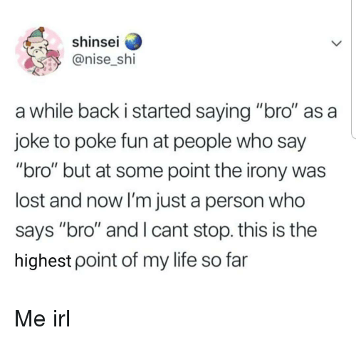 "Life, Lost, and Irony: shinse  @nise_shi  a while back i started saying ""bro"" as a  joke to poke fun at people who say  ""bro"" but at some point the irony was  lost and now I'm just a person who  says ""bro"" and I cant stop. this is the  highest point of my life so far Me irl"
