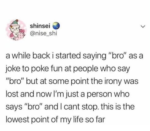 "Life, Memes, and Lost: shinsei  @nise shi  a while back i started saying ""bro"" as a  joke to poke fun at people who say  ""bro"" but at some point the irony was  lost and now I'm just a person who  says ""bro"" and I cant stop. this is the  lowest point of my life so far"