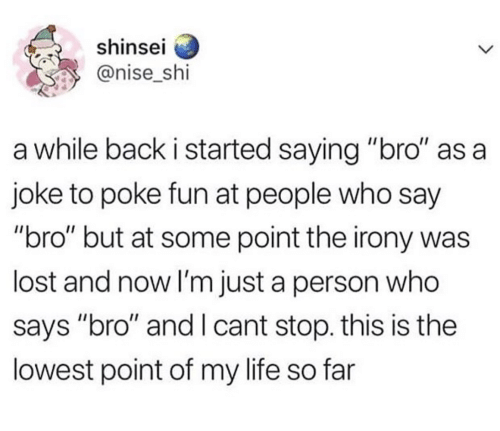 "Life, Lost, and Irony: shinsel  @nise_shi  a while back i started saying ""bro"" as a  joke to poke fun at people who say  ""bro"" but at some point the irony was  lost and now I'm just a person who  says ""bro"" and I cant stop. this is the  lowest point of my life so far"