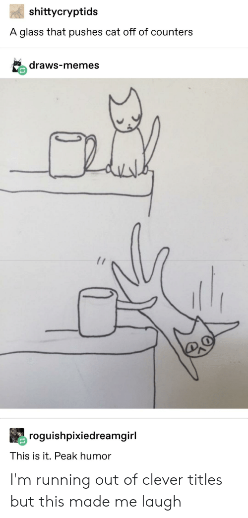 Clever Titles: shittycryptids  A glass that pushes cat off of counters  draws-memes  roguishpixiedreamgirl  This is it. Peak humor I'm running out of clever titles but this made me laugh
