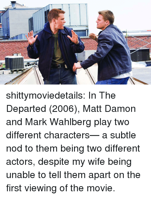 Matt Damon, Tumblr, and The Departed: shittymoviedetails:  In The Departed (2006), Matt Damon and Mark Wahlberg play two different characters— a subtle nod to them being two different actors, despite my wife being unable to tell them apart on the first viewing of the movie.