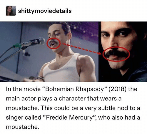 """Freddie Mercury: shittymoviedetails  In the movie """"Bohemian Rhapsody"""" (2018) the  main actor plays a character that wears a  moustache. This could be a very subtle nod to a  singer called """"Freddie Mercury"""", who also had a  moustache."""