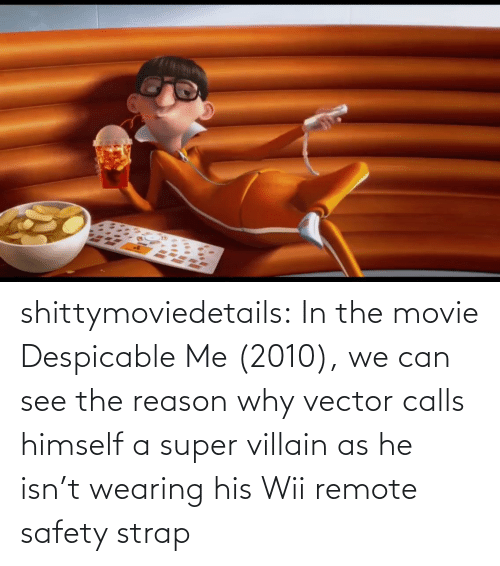 tumblr: shittymoviedetails:  In the movie Despicable Me (2010), we can see the reason why vector calls himself a super villain as he isn't wearing his Wii remote safety strap