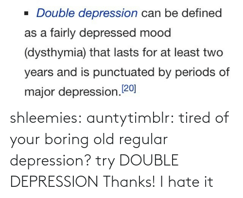 Depression: shleemies:  auntytimblr:  tired of your boring old regular depression? try DOUBLE DEPRESSION  Thanks! I hate it