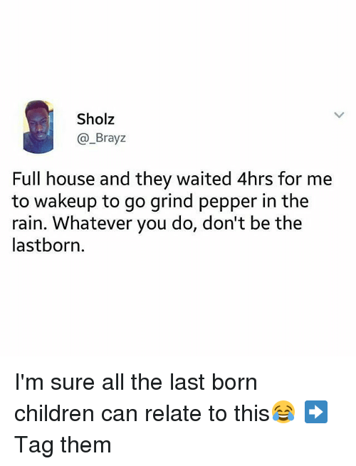 Full House: Sholz  @_Brayz  Full house and they waited 4hrs for me  to wakeup to go grind pepper in the  rain. Whatever you do, don't be the  lastborn. I'm sure all the last born children can relate to this😂 ➡Tag them