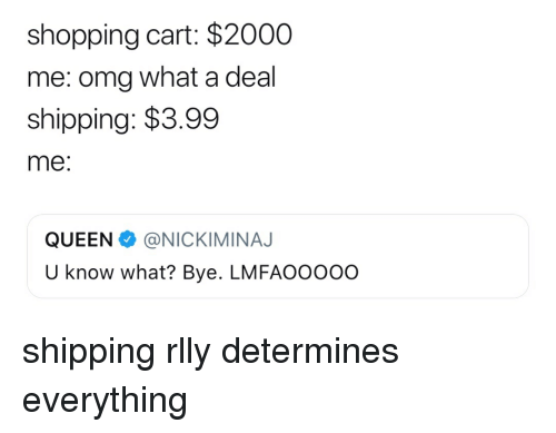Omg, Shopping, and Girl Memes: shopping cart: $2000  me: omg what a deal  shipping: $3.99  me:  QUEENA. @NICKIMINAJ  U know what? Bye. LMFAOOO0o shipping rlly determines everything