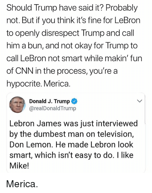 cnn.com, LeBron James, and Memes: Should Trump have said it? Probably  not. But if you think it's fine for LeBron  to openly disrespect Trump and call  him a bun, and not okay for Trump to  call LeBron not smart while makin' fun  of CNN in the process, you'rea  hypocrite. Merica  Donald J. Trump  @realDonaldTrump  Lebron James was just interviewed  by the dumbest man on television,  Don Lemon. He made Lebron look  smart, which isn't easy to do. I like  Mike! Merica.