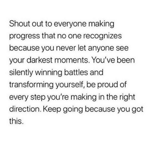 Proud, Never, and Been: Shout out to everyone making  progress that no one recognizes  because you never let anyone see  your darkest moments. You've been  silently winning battles and  transforming yourself, be proud of  every step you're making in the right  direction. Keep going because you got  this