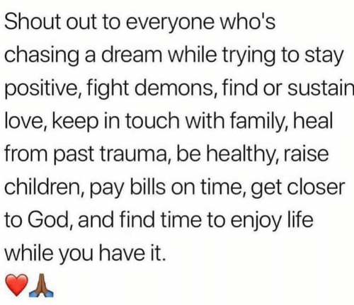 A Dream, Children, and Family: Shout out to everyone who's  chasing a dream while trying to stay  positive, fight demons, find or sustain  love, keep in touch with family, heal  from past trauma, be healthy, raise  children, pay bills on time, get closer  to God, and find time to enjoy life  while you have it.