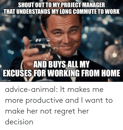 decision: SHOUT OUT TO MY PROJECT MANAGER  THAT UNDERSTANDS MY LONG COMMUTE TO WORK  AND BUYS ALL MY  EXCUSES FOR WORKING FROM HOME  imgflip.com advice-animal:  It makes me more productive and I want to make her not regret her decision