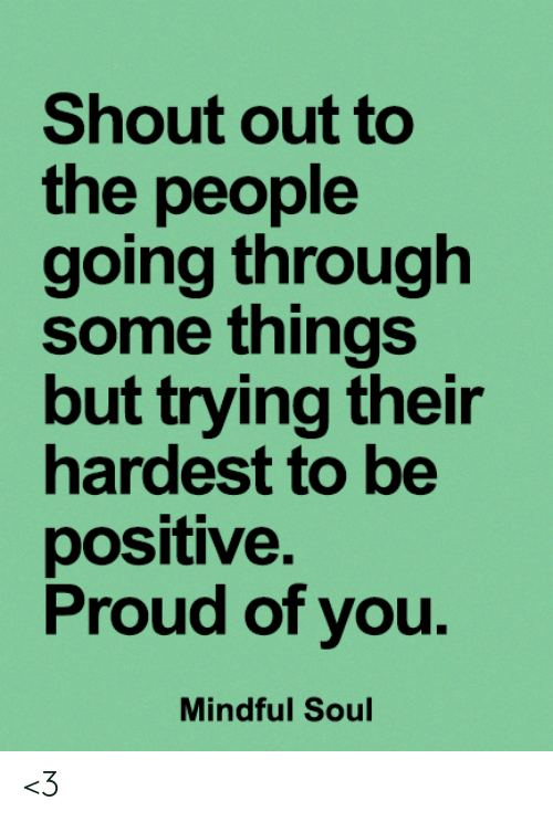 Memes, Proud, and 🤖: Shout out to  the people  going through  some things  but trying their  hardest to be  positive.  Proud of you.  Mindful Soul <3