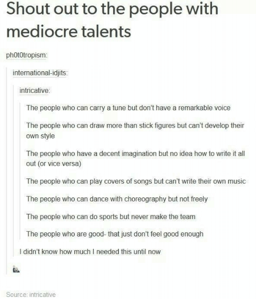 Mediocre, Music, and Sports: Shout out to the people with  mediocre talents  phOt0tropism  international-idjits:  intricative  The people who can carry a tune but don't have a remarkable voice  The people who can draw more than stick figures but can't develop their  own style  The people who have a decent imagination but no idea how to write it all  out (or vice versa)  The people who can play covers of songs but can't write their own music  The people who can dance with choreography but not freely  The people who can do sports but never make the team  The people who are good-that just don't feel good enough  I didn't know how much I needed this until now  Source: intricative
